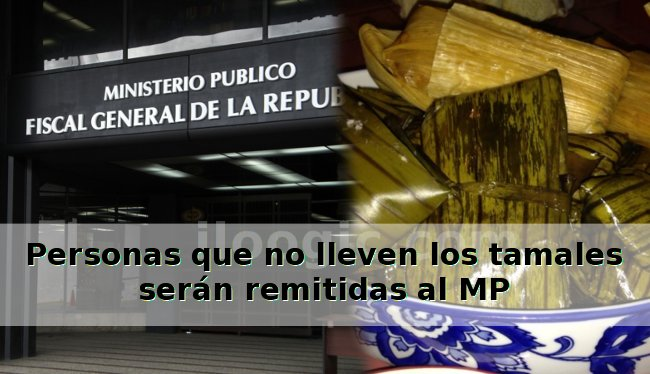 Personas que no lleven los tamales serán remitidas al MP